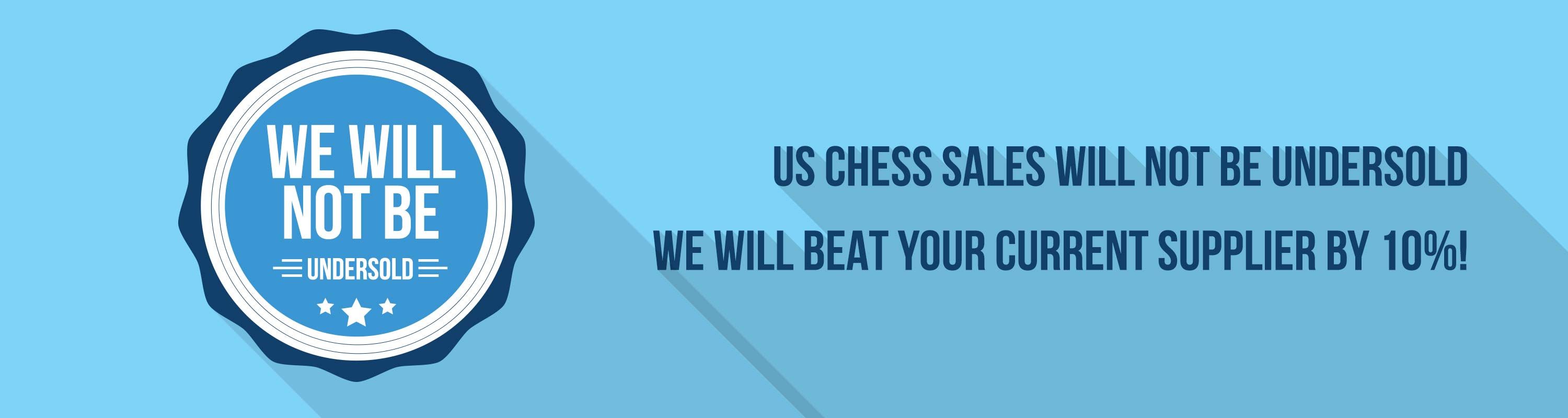 US Chess Sales will not be undersold! We will beat your current supplier by 10%